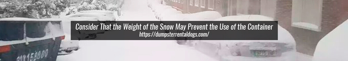 Consider That the Weight of the Snow May Prevent the Use of the Container
